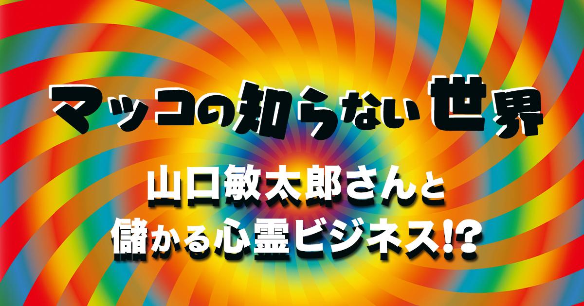 【マツコの知らない世界】山口敏太郎さんと儲かる心霊ビジネス!?